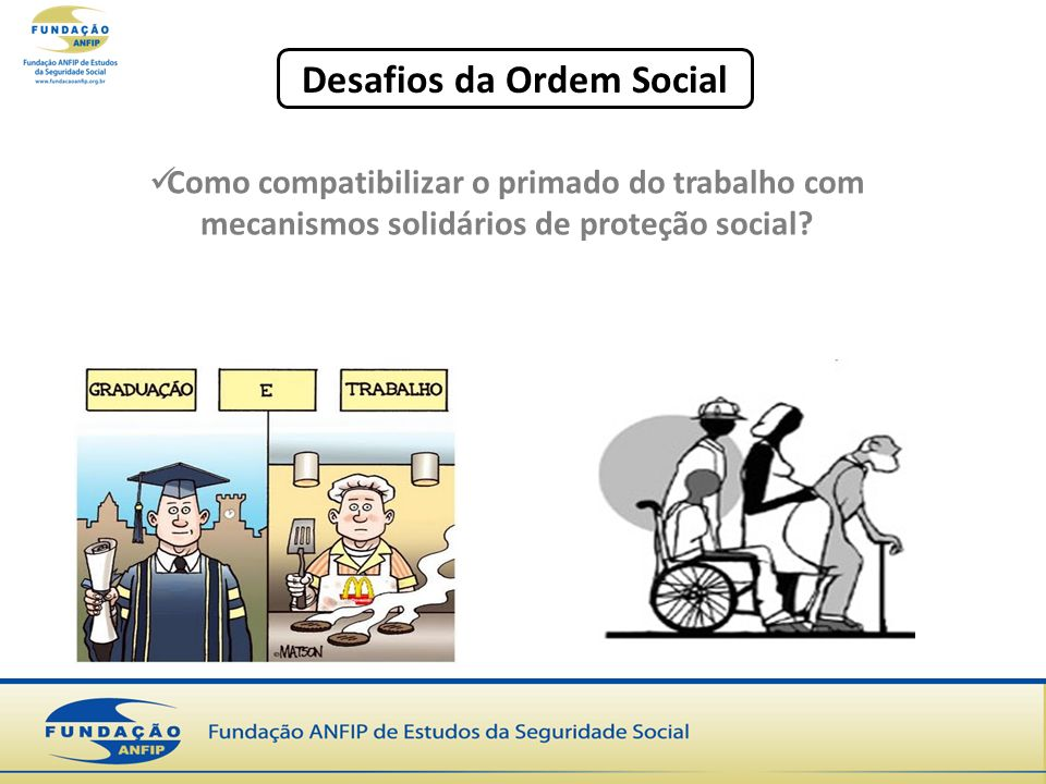 Desafios da Ordem Social Como compatibilizar o primado do trabalho com mecanismos solidários de proteção social?