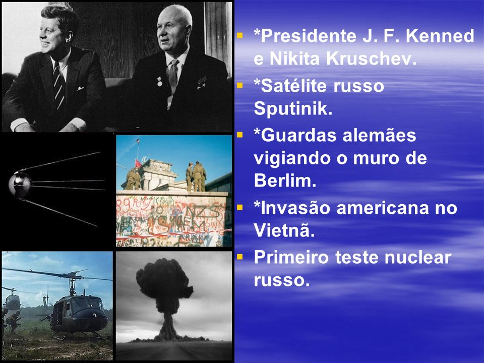 *Presidente J. F. Kenned e Nikita Kruschev. *Satélite russo Sputinik. *Guardas alemães vigiando o muro de Berlim. *Invasão americana no Vietnã. Primei