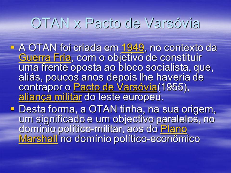 OTAN x Pacto de Varsóvia A OTAN foi criada em 1949, no contexto da Guerra Fria, com o objetivo de constituir uma frente oposta ao bloco socialista, que, aliás, poucos anos depois lhe haveria de contrapor o Pacto de Varsóvia(1955), aliança militar do leste europeu.