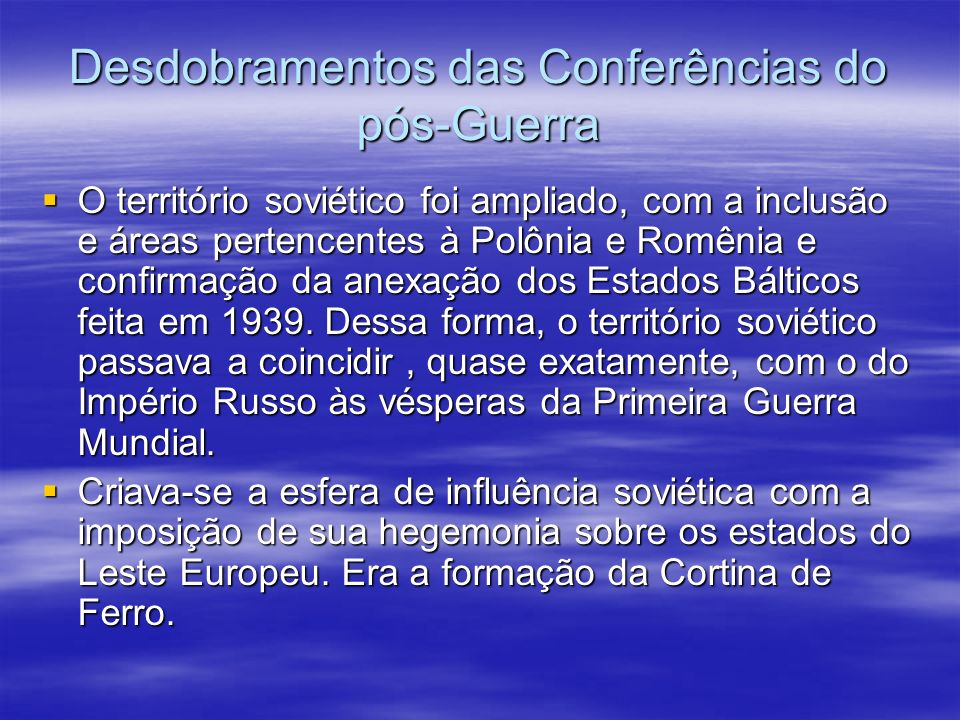 Desdobramentos das Conferências do pós-Guerra O território soviético foi ampliado, com a inclusão e áreas pertencentes à Polônia e Romênia e confirmação da anexação dos Estados Bálticos feita em 1939.