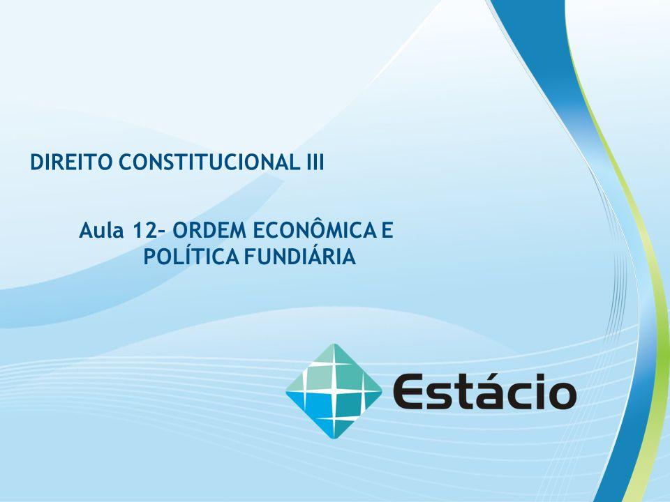 DIREITO CONSTITUCIONAL III Aula 12– ORDEM ECONÔMICA E POLÍTICA FUNDIÁRIA