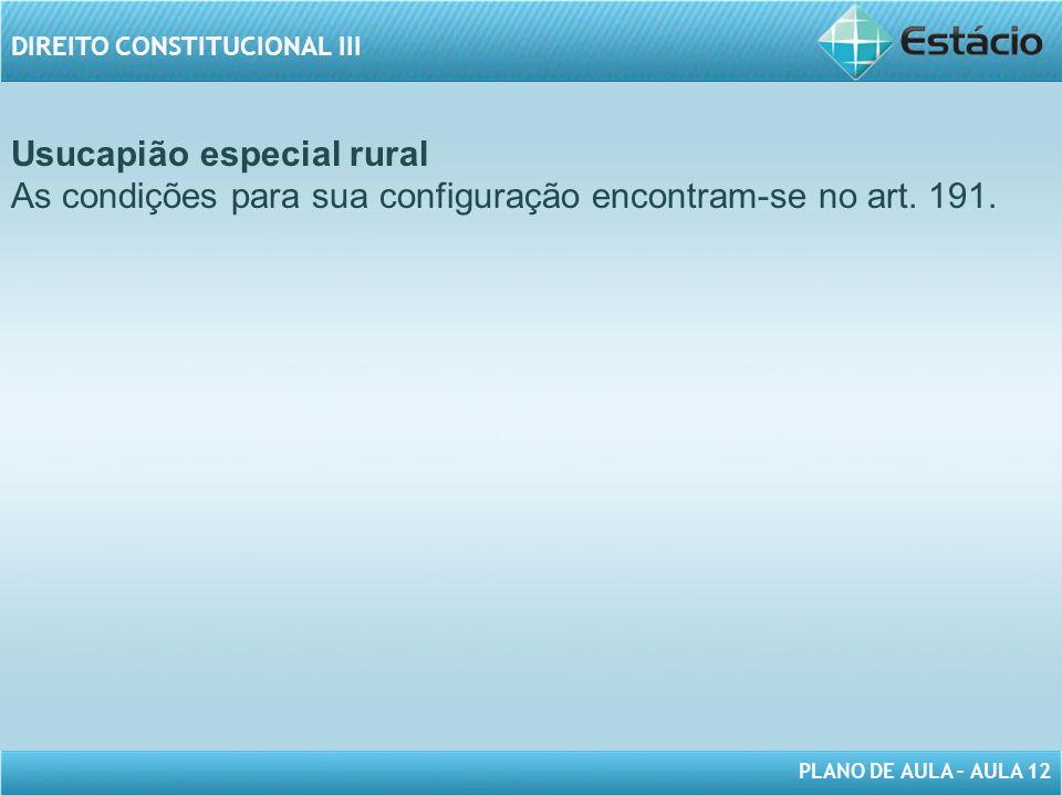 PLANO DE AULA – AULA 12 DIREITO CONSTITUCIONAL III Usucapião especial rural As condições para sua configuração encontram-se no art.