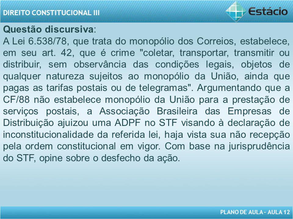 PLANO DE AULA – AULA 12 DIREITO CONSTITUCIONAL III Questão discursiva: A Lei 6.538/78, que trata do monopólio dos Correios, estabelece, em seu art.