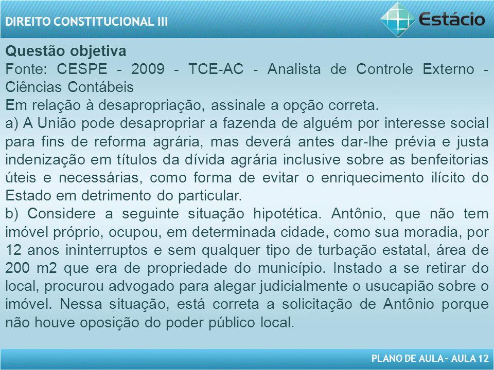 PLANO DE AULA – AULA 12 DIREITO CONSTITUCIONAL III Questão objetiva Fonte: CESPE - 2009 - TCE-AC - Analista de Controle Externo - Ciências Contábeis Em relação à desapropriação, assinale a opção correta.