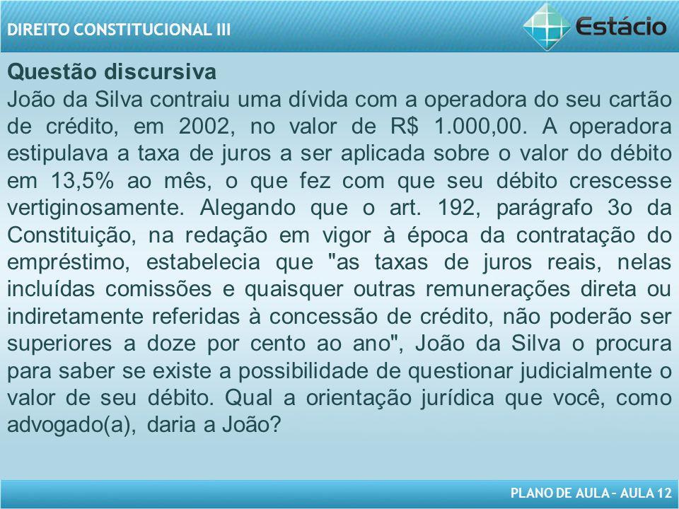 PLANO DE AULA – AULA 12 DIREITO CONSTITUCIONAL III Questão discursiva João da Silva contraiu uma dívida com a operadora do seu cartão de crédito, em 2002, no valor de R$ 1.000,00.