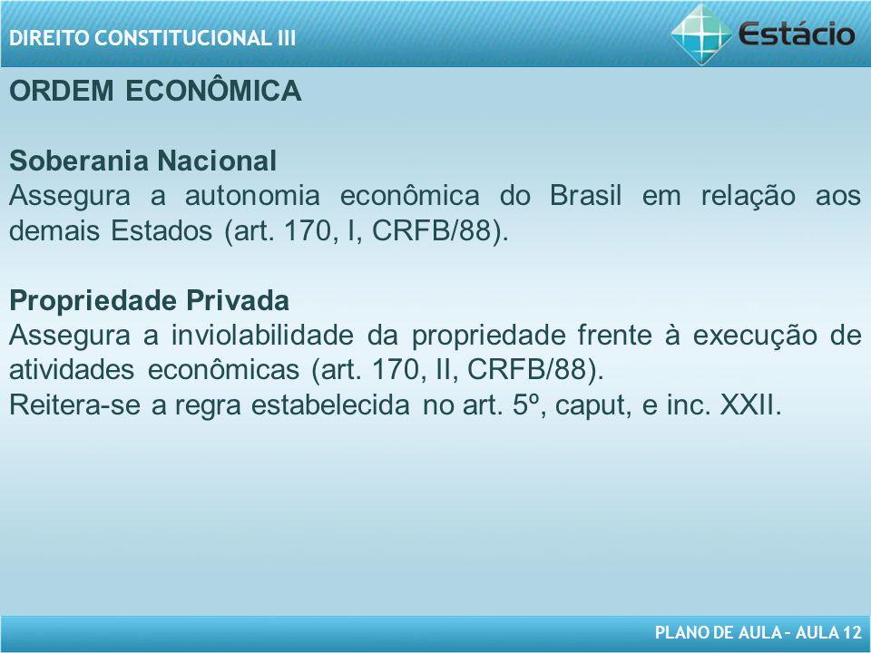 PLANO DE AULA – AULA 12 DIREITO CONSTITUCIONAL III ORDEM ECONÔMICA Soberania Nacional Assegura a autonomia econômica do Brasil em relação aos demais Estados (art.