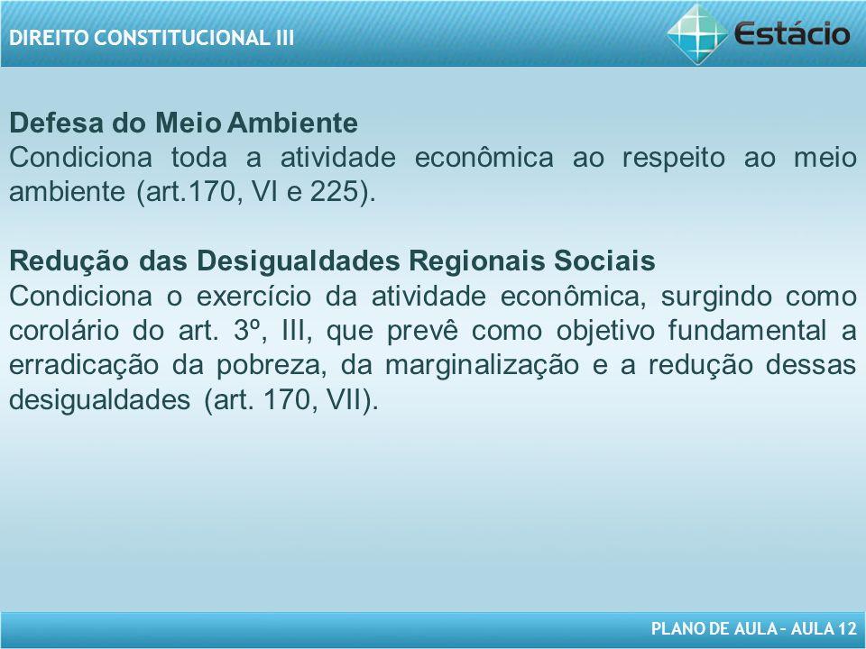 PLANO DE AULA – AULA 12 DIREITO CONSTITUCIONAL III Defesa do Meio Ambiente Condiciona toda a atividade econômica ao respeito ao meio ambiente (art.170, VI e 225).