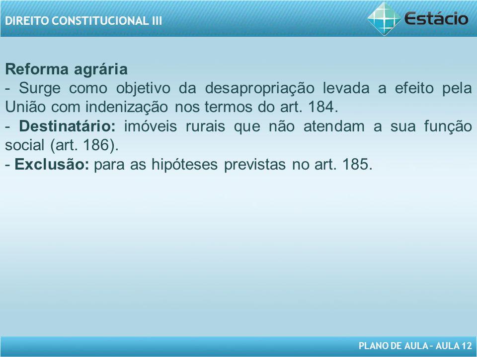 PLANO DE AULA – AULA 12 DIREITO CONSTITUCIONAL III Reforma agrária - Surge como objetivo da desapropriação levada a efeito pela União com indenização nos termos do art.