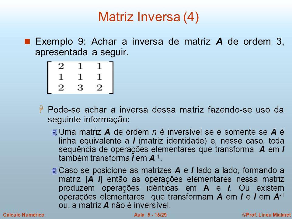 ©Prof. Lineu MialaretAula 5 - 15/29Cálculo Numérico n Exemplo 9: Achar a inversa de matriz A de ordem 3, apresentada a seguir. H Pode-se achar a inver