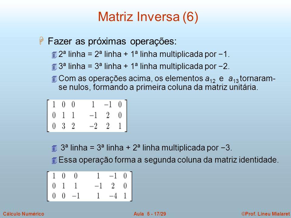 ©Prof. Lineu MialaretAula 5 - 17/29Cálculo Numérico H Fazer as próximas operações: 4 2ª linha = 2ª linha + 1ª linha multiplicada por 1. 4 3ª linha = 3