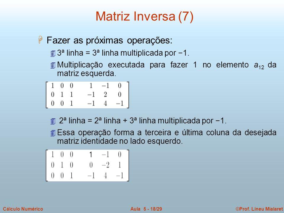 ©Prof. Lineu MialaretAula 5 - 18/29Cálculo Numérico H Fazer as próximas operações: 4 3ª linha = 3ª linha multiplicada por 1. 4 Multiplicação executada