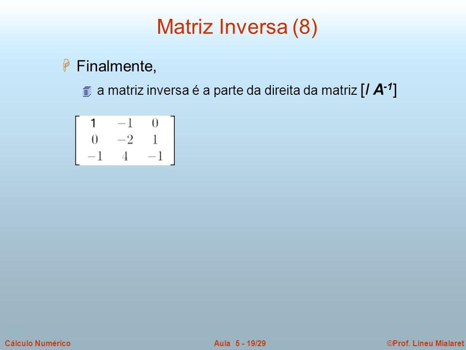 ©Prof. Lineu MialaretAula 5 - 19/29Cálculo Numérico H Finalmente, 4 a matriz inversa é a parte da direita da matriz [I A -1 ] Matriz Inversa (8)