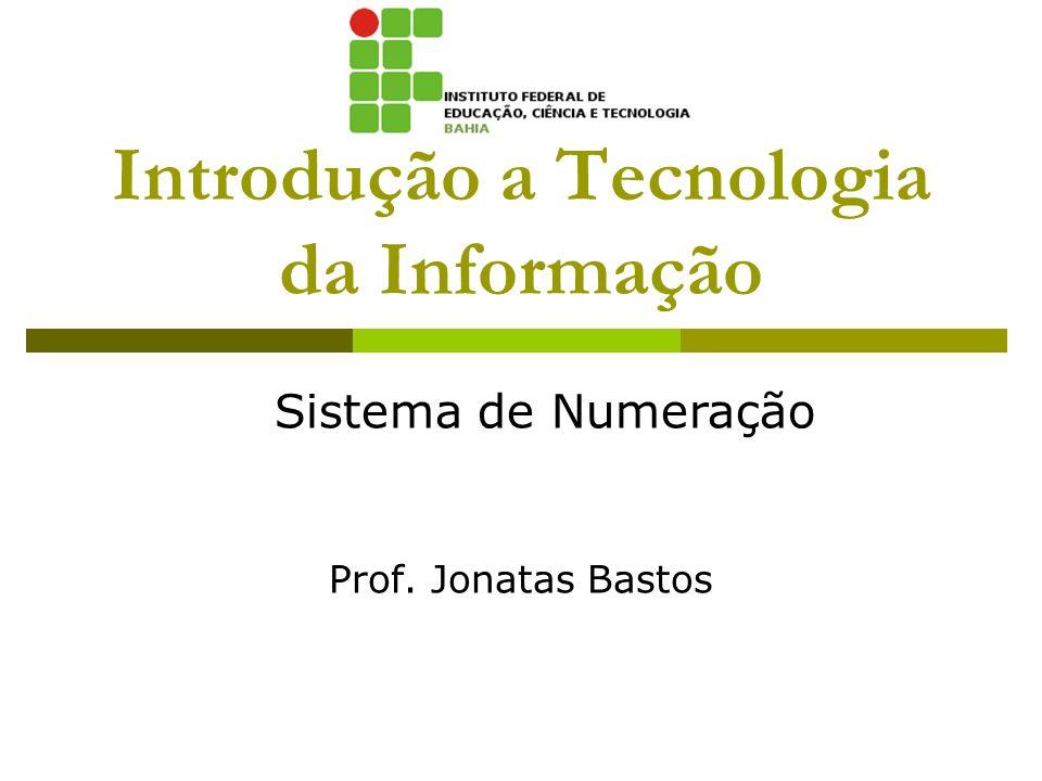 Introdução a Tecnologia da Informação Prof. Jonatas Bastos Sistema de Numeração
