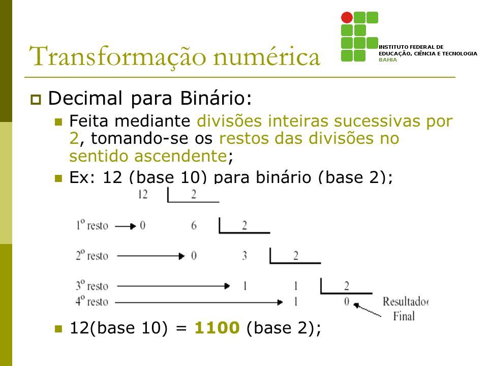 Transformação numérica Decimal para Binário: Feita mediante divisões inteiras sucessivas por 2, tomando-se os restos das divisões no sentido ascendent