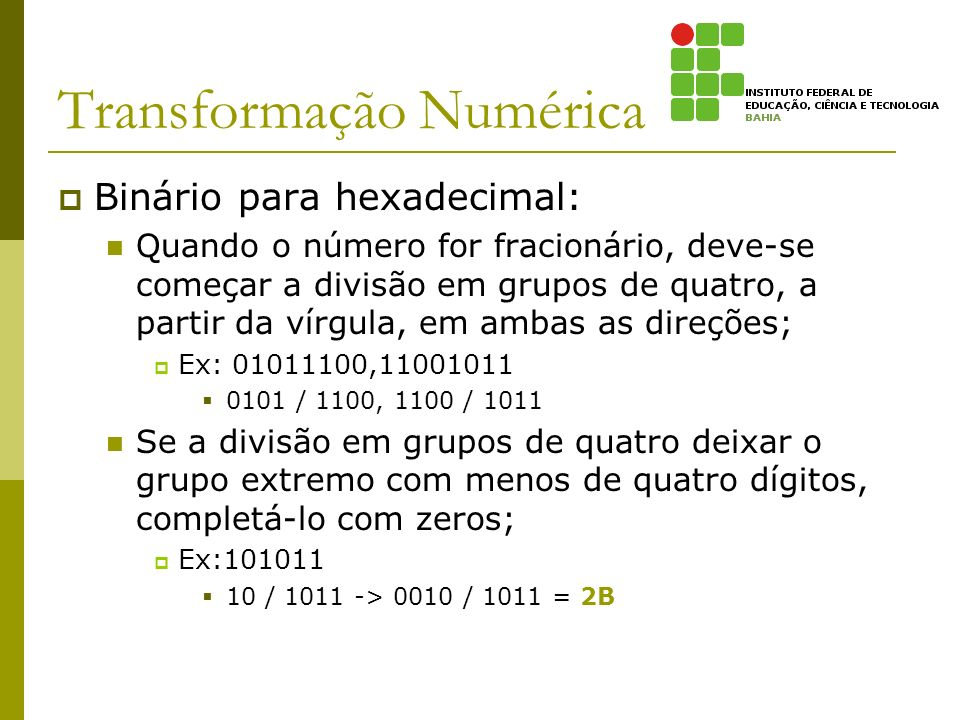 Transformação Numérica Binário para hexadecimal: Quando o número for fracionário, deve-se começar a divisão em grupos de quatro, a partir da vírgula,