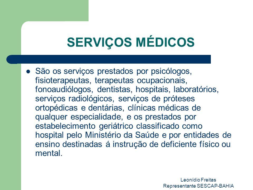 Leonídio Freitas Representante SESCAP-BAHIA SERVIÇOS MÉDICOS São os serviços prestados por psicólogos, fisioterapeutas, terapeutas ocupacionais, fonoaudiólogos, dentistas, hospitais, laboratórios, serviços radiológicos, serviços de próteses ortopédicas e dentárias, clínicas médicas de qualquer especialidade, e os prestados por estabelecimento geriátrico classificado como hospital pelo Ministério da Saúde e por entidades de ensino destinadas á instrução de deficiente físico ou mental.