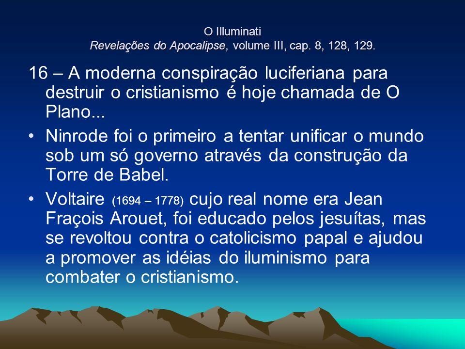 O Illuminati Revelações do Apocalipse, volume III, cap. 8, 128, 129. 16 – A moderna conspiração luciferiana para destruir o cristianismo é hoje chamad