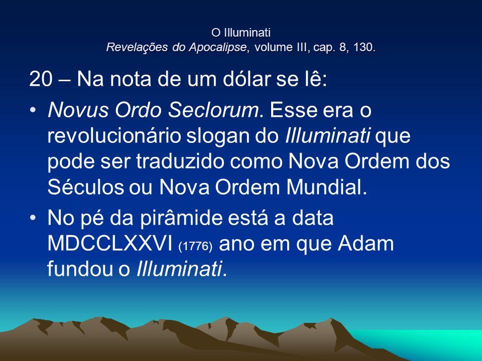 O Illuminati Revelações do Apocalipse, volume III, cap. 8, 130. 20 – Na nota de um dólar se lê: Novus Ordo Seclorum. Esse era o revolucionário slogan