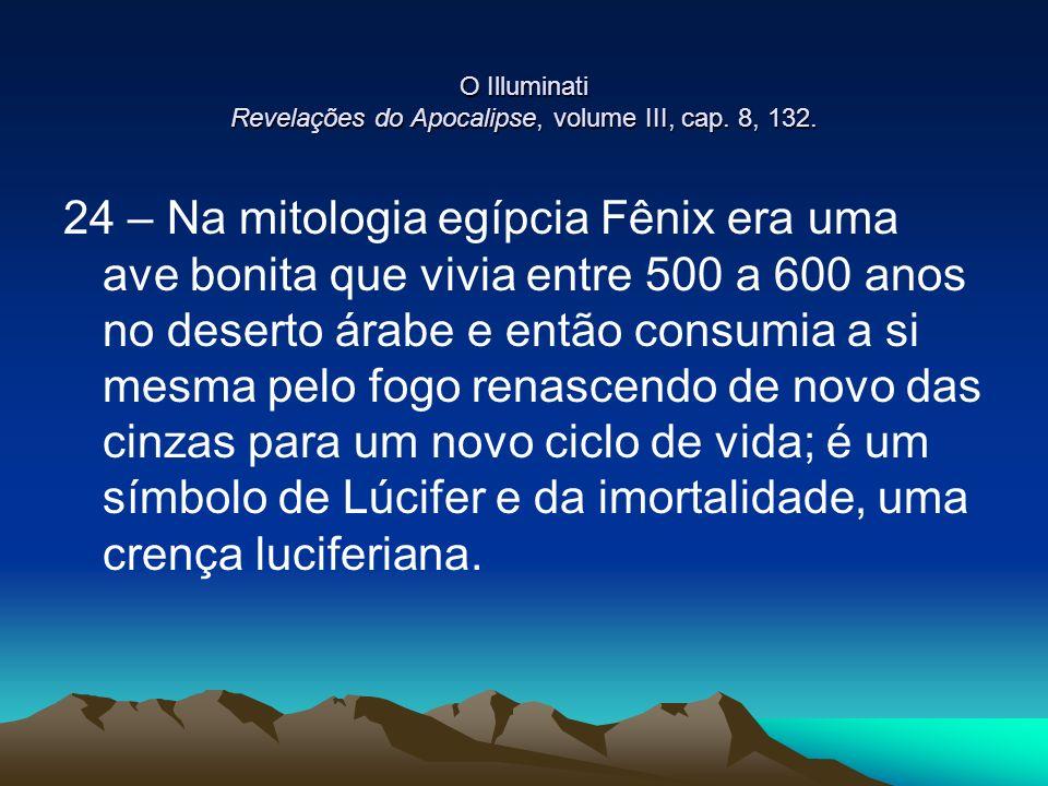 O Illuminati Revelações do Apocalipse, volume III, cap. 8, 132. 24 – Na mitologia egípcia Fênix era uma ave bonita que vivia entre 500 a 600 anos no d