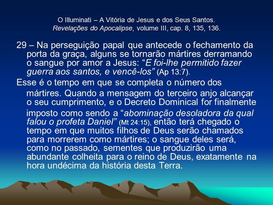 O Illuminati – A Vitória de Jesus e dos Seus Santos. Revelações do Apocalipse, volume III, cap. 8, 135, 136. 29 – Na perseguição papal que antecede o