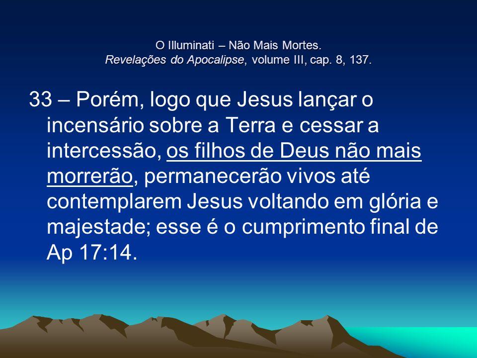 O Illuminati – Não Mais Mortes. Revelações do Apocalipse, volume III, cap. 8, 137. 33 – Porém, logo que Jesus lançar o incensário sobre a Terra e cess