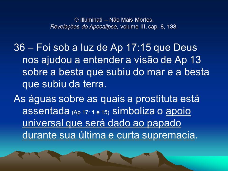 O Illuminati – Não Mais Mortes. Revelações do Apocalipse, volume III, cap. 8, 138. 36 – Foi sob a luz de Ap 17:15 que Deus nos ajudou a entender a vis