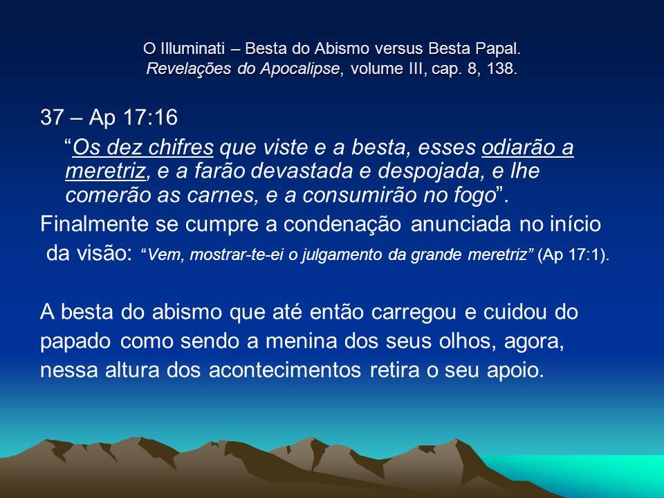 O Illuminati – Besta do Abismo versus Besta Papal. Revelações do Apocalipse, volume III, cap. 8, 138. 37 – Ap 17:16 Os dez chifres que viste e a besta