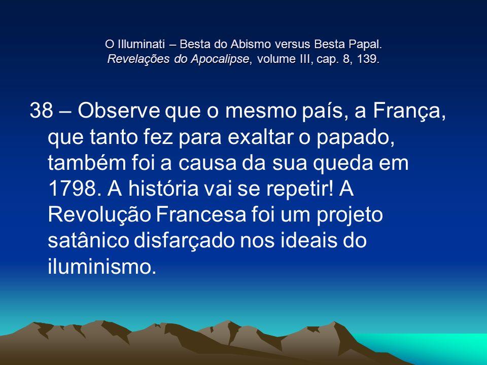 O Illuminati – Besta do Abismo versus Besta Papal. Revelações do Apocalipse, volume III, cap. 8, 139. 38 – Observe que o mesmo país, a França, que tan