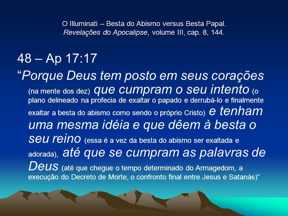 O Illuminati – Besta do Abismo versus Besta Papal. Revelações do Apocalipse, volume III, cap. 8, 144. 48 – Ap 17:17 Porque Deus tem posto em seus cora