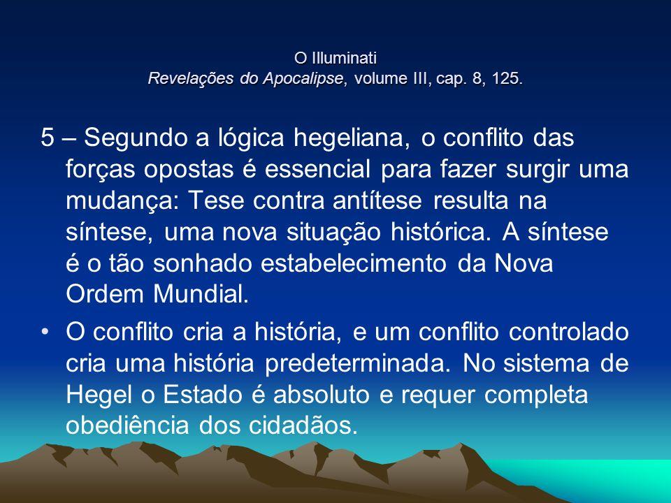 O Illuminati Revelações do Apocalipse, volume III, cap. 8, 125. 5 – Segundo a lógica hegeliana, o conflito das forças opostas é essencial para fazer s