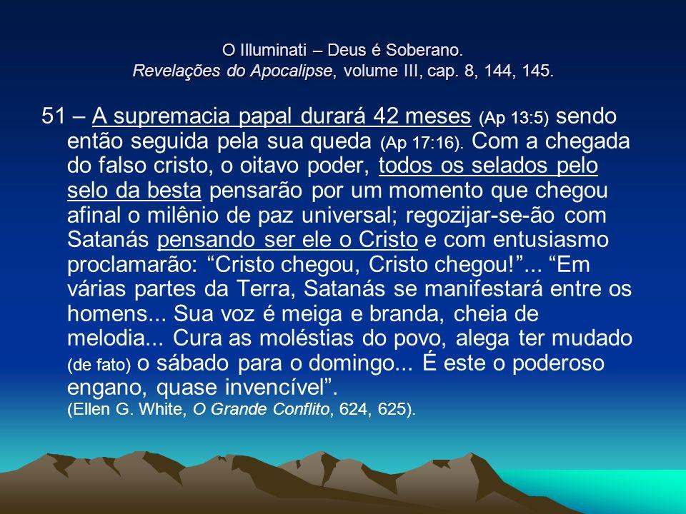 O Illuminati – Deus é Soberano. Revelações do Apocalipse, volume III, cap. 8, 144, 145. 51 – A supremacia papal durará 42 meses (Ap 13:5) sendo então
