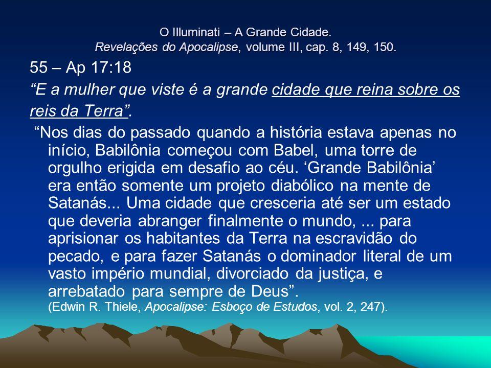 O Illuminati – A Grande Cidade. Revelações do Apocalipse, volume III, cap. 8, 149, 150. 55 – Ap 17:18 E a mulher que viste é a grande cidade que reina