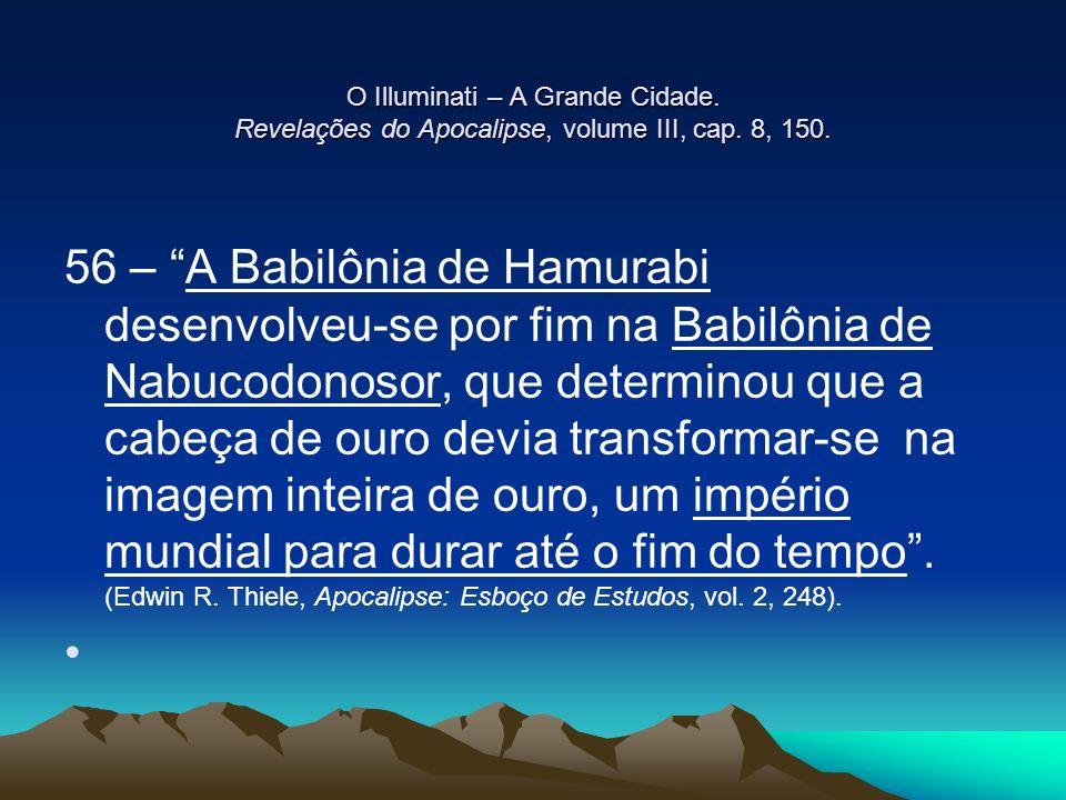 O Illuminati – A Grande Cidade. Revelações do Apocalipse, volume III, cap. 8, 150. 56 – A Babilônia de Hamurabi desenvolveu-se por fim na Babilônia de