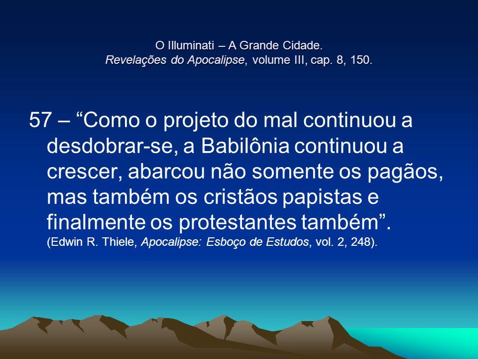 O Illuminati – A Grande Cidade. Revelações do Apocalipse, volume III, cap. 8, 150. 57 – Como o projeto do mal continuou a desdobrar-se, a Babilônia co