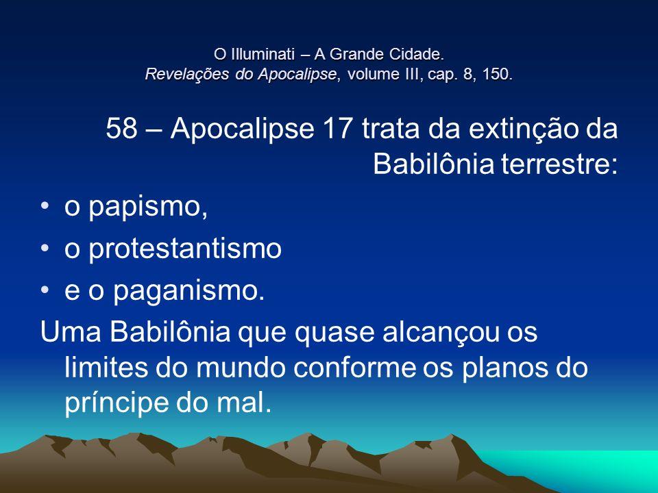 O Illuminati – A Grande Cidade. Revelações do Apocalipse, volume III, cap. 8, 150. 58 – Apocalipse 17 trata da extinção da Babilônia terrestre: o papi
