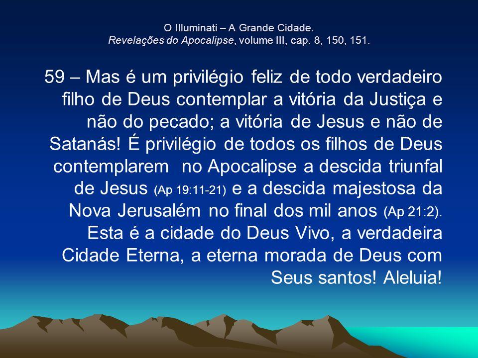 O Illuminati – A Grande Cidade. Revelações do Apocalipse, volume III, cap. 8, 150, 151. 59 – Mas é um privilégio feliz de todo verdadeiro filho de Deu