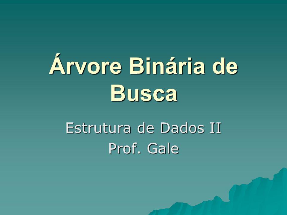 Árvore Binária de Busca Estrutura de Dados II Prof. Gale