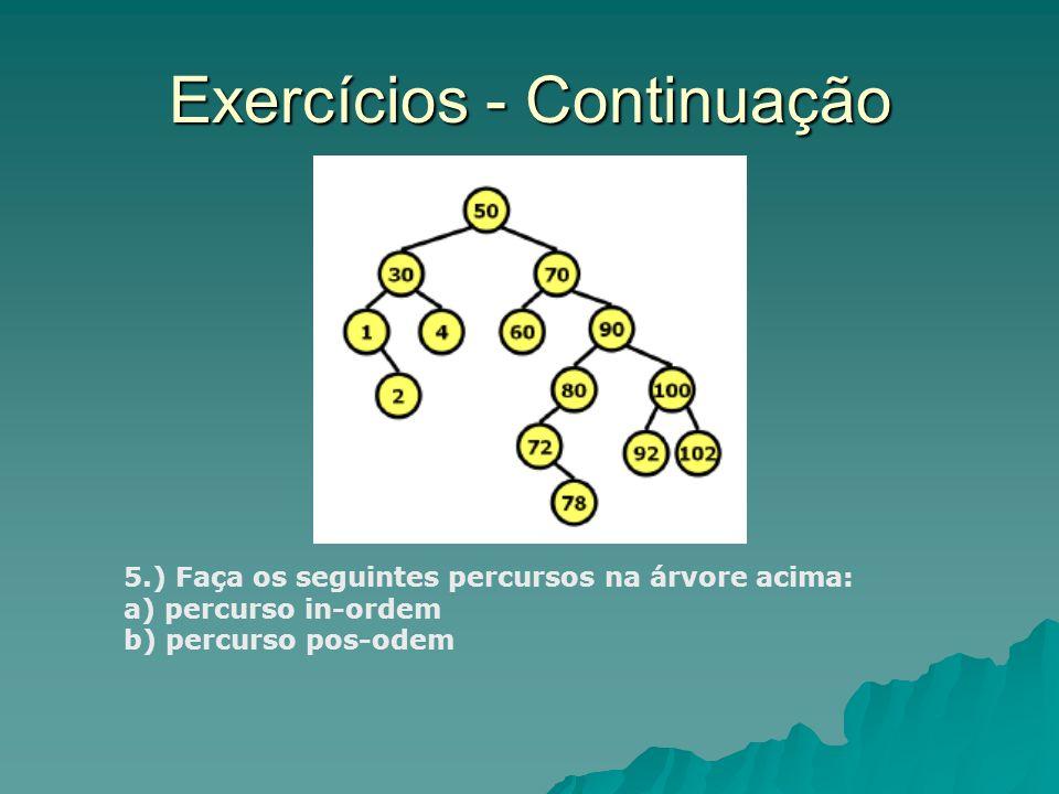 Exercícios - Continuação 5.) Faça os seguintes percursos na árvore acima: a) percurso in-ordem b) percurso pos-odem
