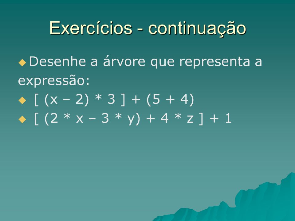 Exercícios - continuação Desenhe a árvore que representa a expressão: [ (x – 2) * 3 ] + (5 + 4) [ (2 * x – 3 * y) + 4 * z ] + 1
