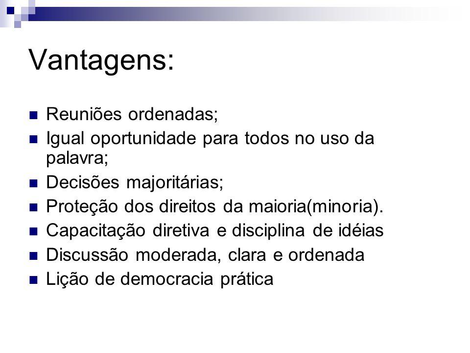 Vantagens: Reuniões ordenadas; Igual oportunidade para todos no uso da palavra; Decisões majoritárias; Proteção dos direitos da maioria(minoria).