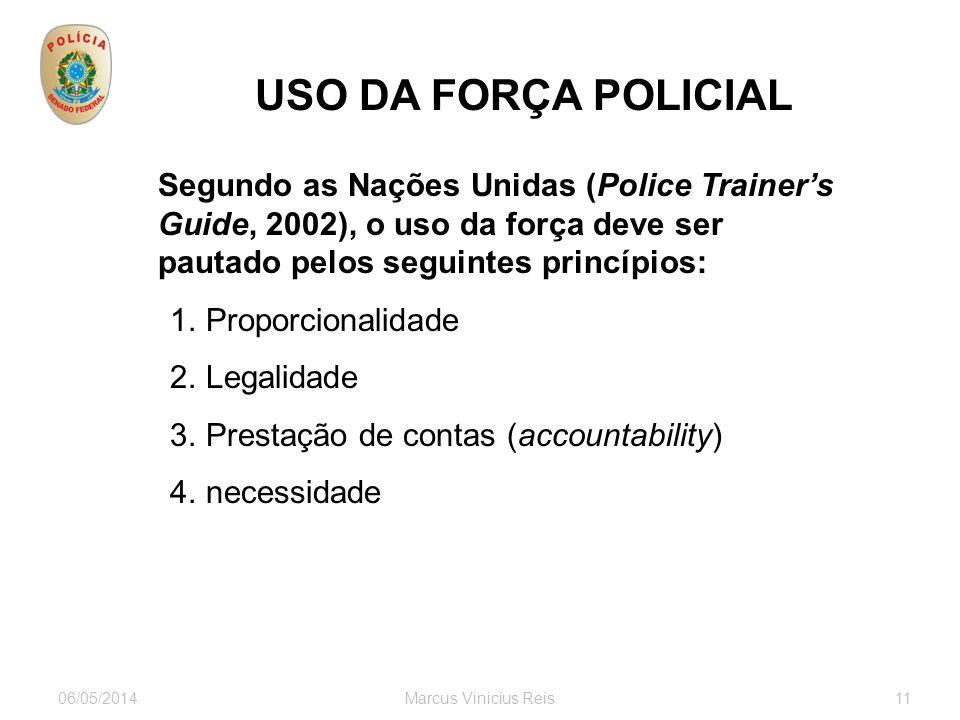 06/05/2014Marcus Vinicius Reis11 USO DA FORÇA POLICIAL Segundo as Nações Unidas (Police Trainers Guide, 2002), o uso da força deve ser pautado pelos seguintes princípios: 1.Proporcionalidade 2.Legalidade 3.Prestação de contas (accountability) 4.necessidade