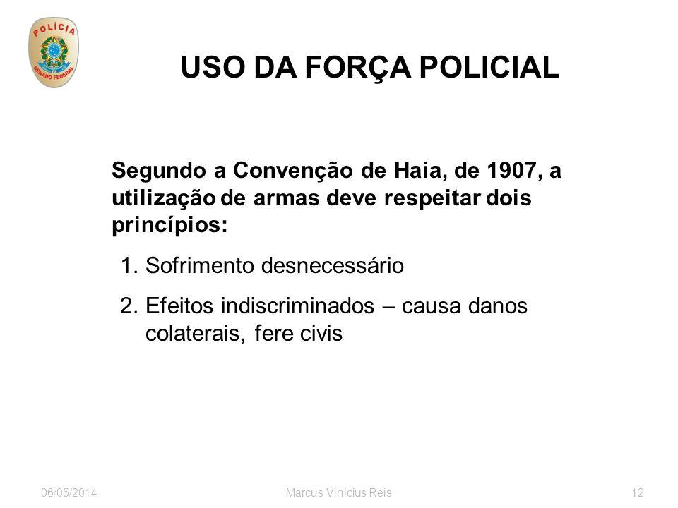06/05/2014Marcus Vinicius Reis12 USO DA FORÇA POLICIAL Segundo a Convenção de Haia, de 1907, a utilização de armas deve respeitar dois princípios: 1.Sofrimento desnecessário 2.Efeitos indiscriminados – causa danos colaterais, fere civis