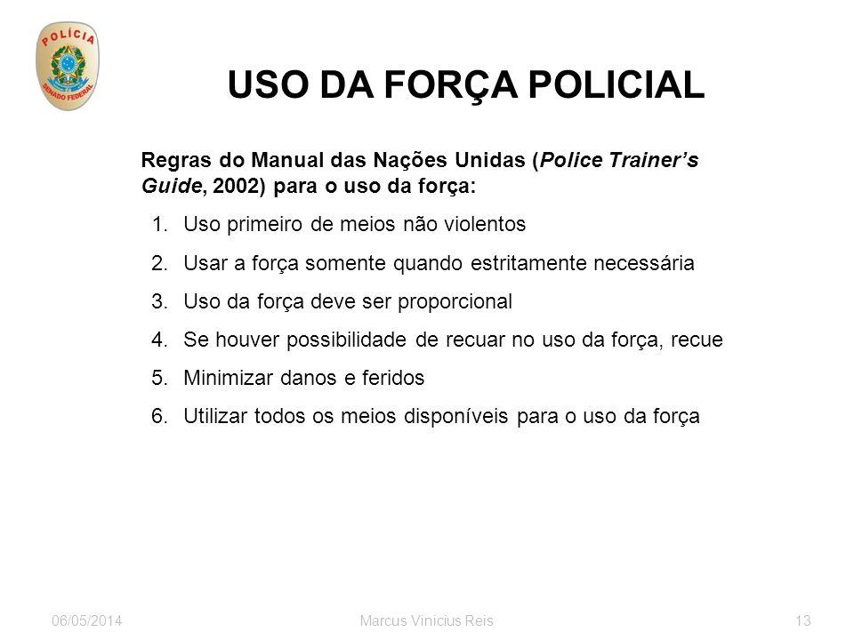 06/05/2014Marcus Vinicius Reis13 USO DA FORÇA POLICIAL Regras do Manual das Nações Unidas (Police Trainers Guide, 2002) para o uso da força: 1.Uso pri