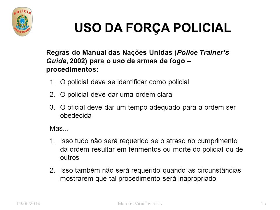 06/05/2014Marcus Vinicius Reis15 USO DA FORÇA POLICIAL Regras do Manual das Nações Unidas (Police Trainers Guide, 2002) para o uso de armas de fogo –