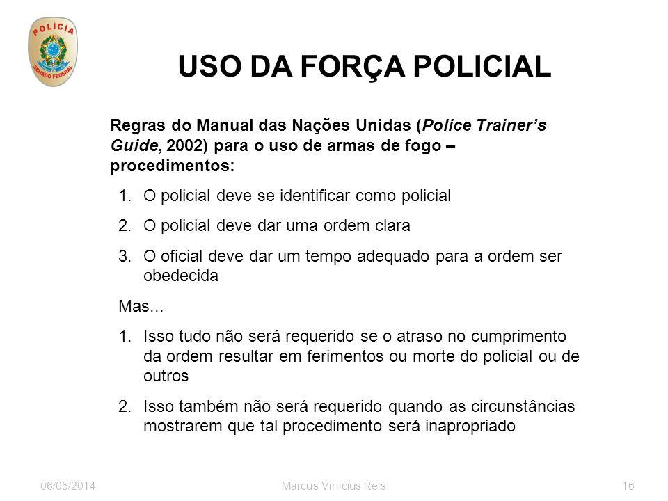 06/05/2014Marcus Vinicius Reis16 USO DA FORÇA POLICIAL Regras do Manual das Nações Unidas (Police Trainers Guide, 2002) para o uso de armas de fogo –
