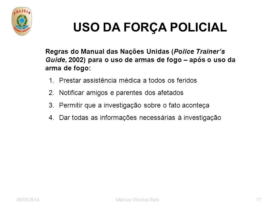 06/05/2014Marcus Vinicius Reis17 USO DA FORÇA POLICIAL Regras do Manual das Nações Unidas (Police Trainers Guide, 2002) para o uso de armas de fogo –