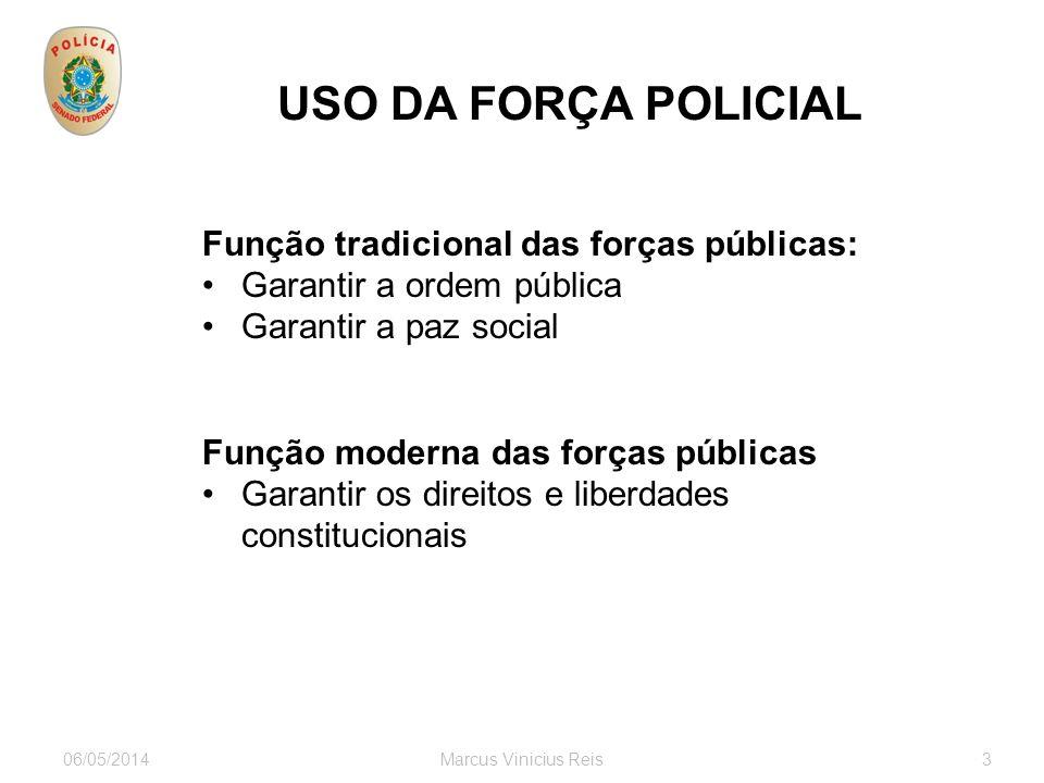 06/05/2014Marcus Vinicius Reis3 USO DA FORÇA POLICIAL Função tradicional das forças públicas: Garantir a ordem pública Garantir a paz social Função moderna das forças públicas Garantir os direitos e liberdades constitucionais
