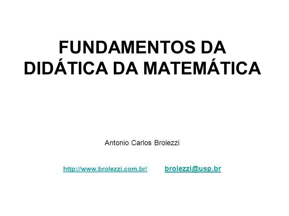 FUNDAMENTOS DA DIDÁTICA DA MATEMÁTICA Antonio Carlos Brolezzi http://www.brolezzi.com.br/ brolezzi@usp.br http://www.brolezzi.com.br/brolezzi@usp.br