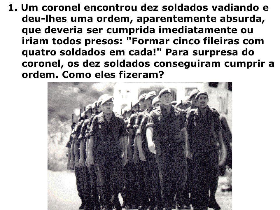 1. Um coronel encontrou dez soldados vadiando e deu-lhes uma ordem, aparentemente absurda, que deveria ser cumprida imediatamente ou iriam todos preso