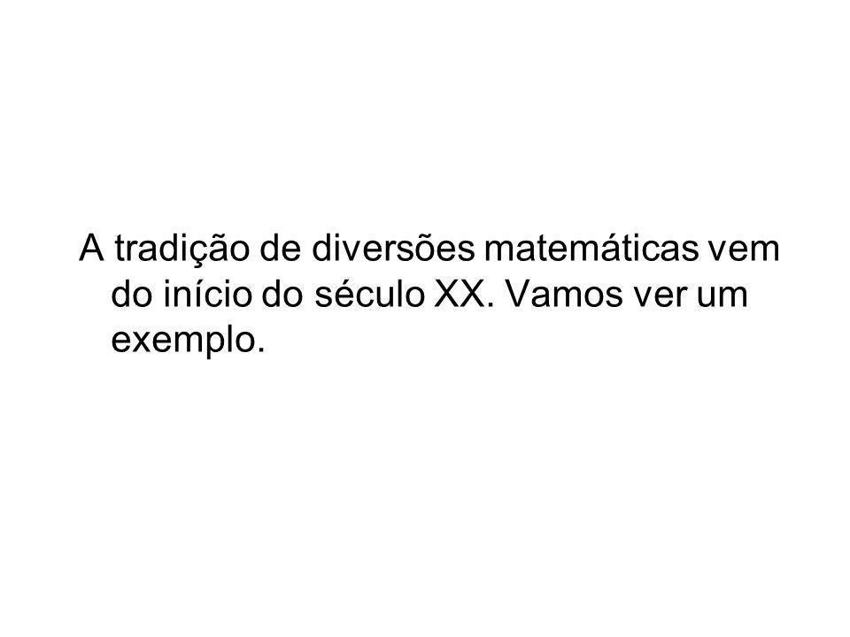 A tradição de diversões matemáticas vem do início do século XX. Vamos ver um exemplo.